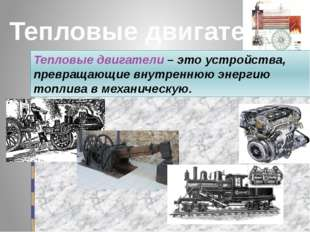 Тепловые двигатели Тепловые двигатели – это устройства, превращающие внутренн