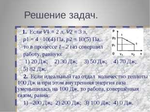 Решение задач. 1. Если V1 = 2 л, V2 = 3 л, p1 = 4 ∙ 10(4) Па, p2 = 10(5) Па,