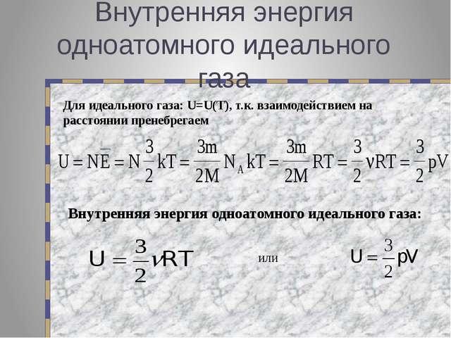 Внутренняя энергия одноатомного идеального газа Для идеального газа: U=U(T),...