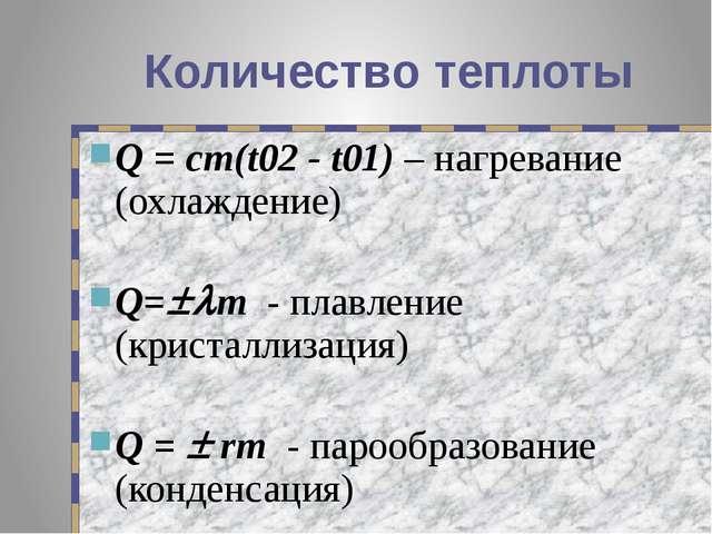 Количество теплоты Q = cm(t02 - t01) – нагревание (охлаждение) Q=m - плавле...