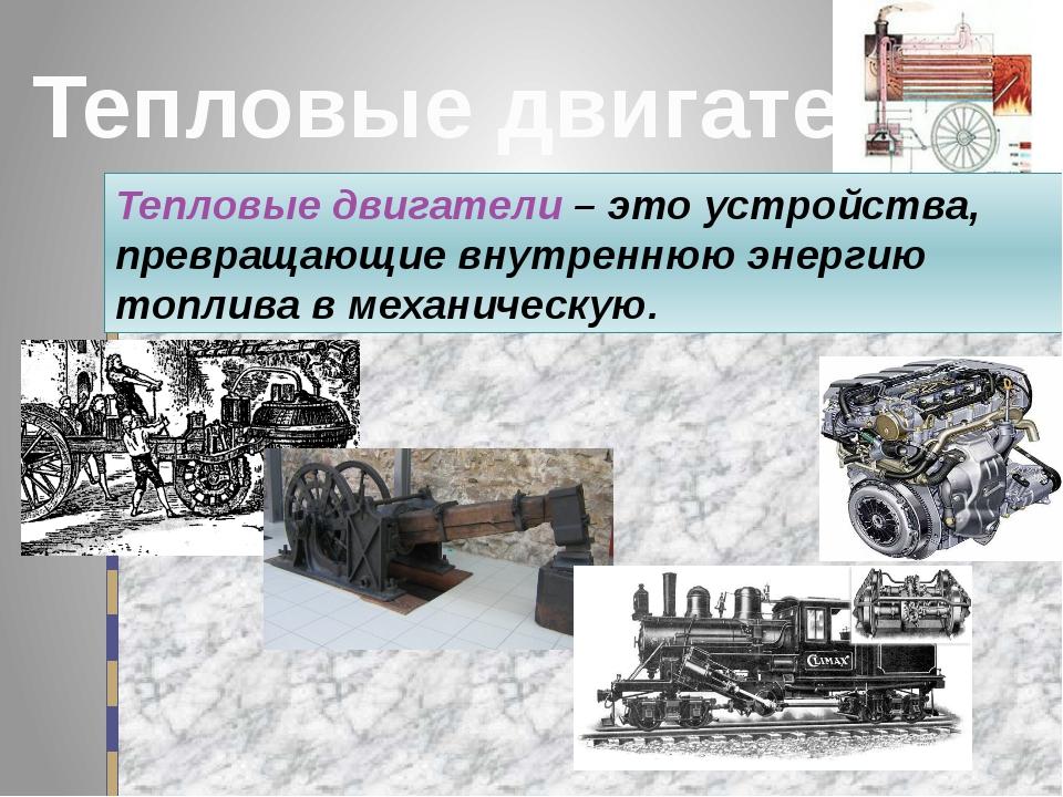 Тепловые двигатели Тепловые двигатели – это устройства, превращающие внутренн...