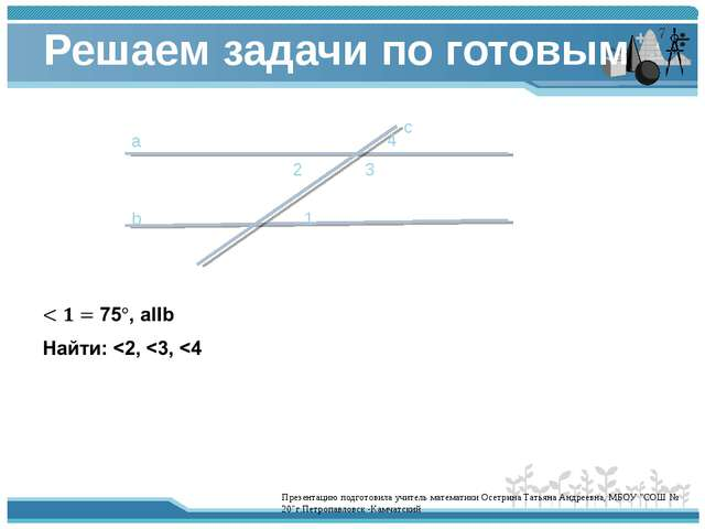 Решаем задачи по готовым чертежам. а b 1 2 3 с 4 Презентацию подготовила учит...