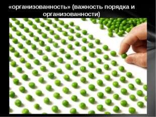 «организованность» (важность порядка и организованности)