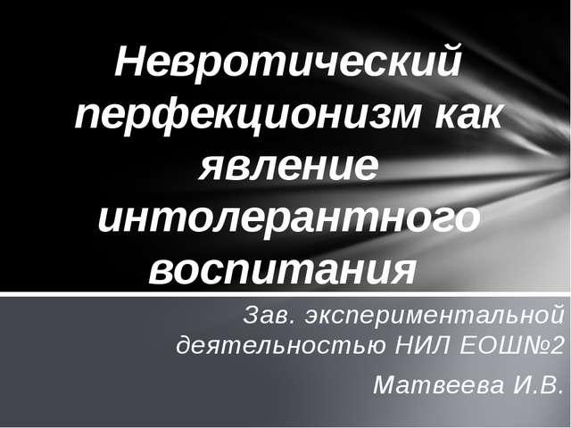 Зав. экспериментальной деятельностью НИЛ ЕОШ№2 Матвеева И.В. Невротический пе...