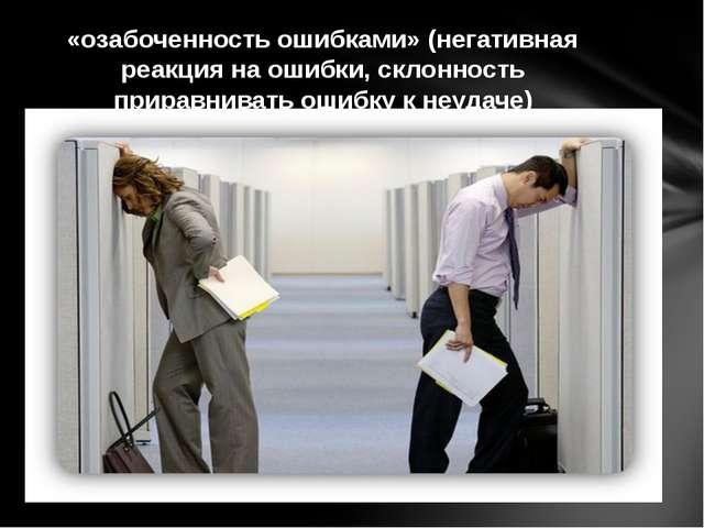 «озабоченность ошибками» (негативная реакция на ошибки, склонность приравнив...