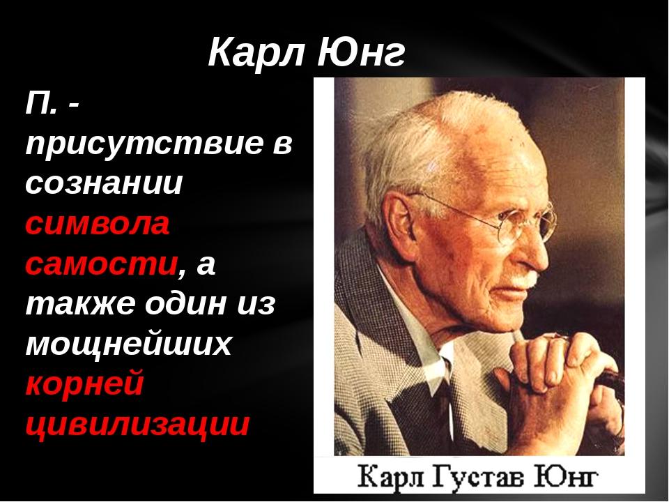 П. - присутствие в сознании символа самости, а также один из мощнейших корне...