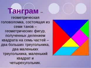 Танграм – геометрическая головоломка, состоящая из семи танов – геометрически