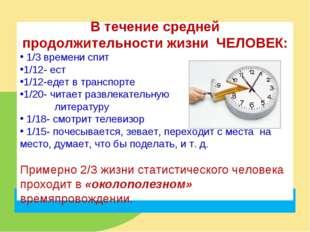 В течение средней продолжительности жизни ЧЕЛОВЕК: 1/3 времени спит 1/12- ест