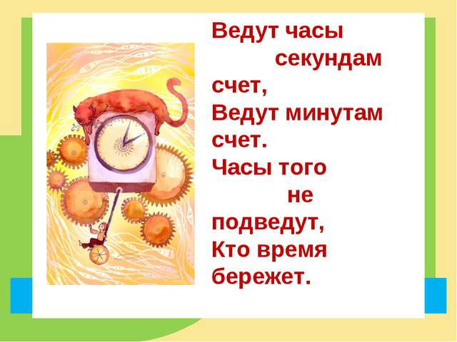 Ведут часы секундам счет, Ведут минутам счет. Часы того не подведут, Кто врем...