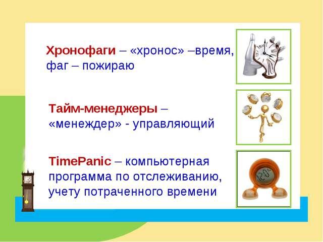 Хронофаги – «хронос» –время, фаг – пожираю Тайм-менеджеры – «менеждер» - упра...