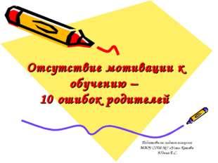 Отсутствие мотивации к обучению – 10 ошибок родителей Подготовила: педагог-пс