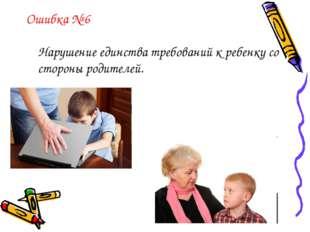 Ошибка № 6 Нарушение единства требований к ребенку со стороны родителей.