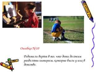 Ошибка № 10 Родители верят в то, что дети должны разделять интересы, которые