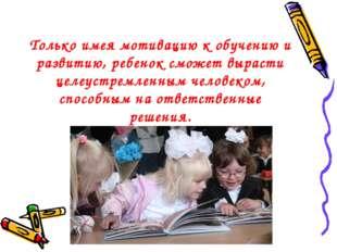 Только имея мотивацию к обучению и развитию, ребенок сможет вырасти целеустре