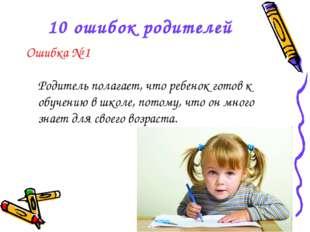 10 ошибок родителей Ошибка № 1 Родитель полагает, что ребенок готов к обучени