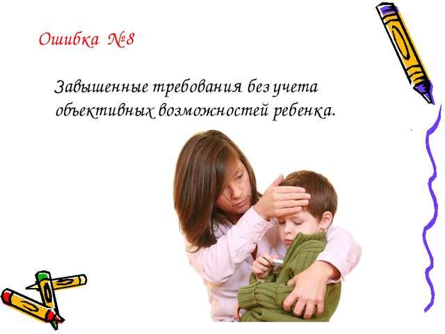 Ошибка № 8 Завышенные требования без учета объективных возможностей ребенка.