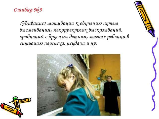 Ошибка № 9 «Убивание» мотивации к обучению путем высмеивания, некорректных вы...