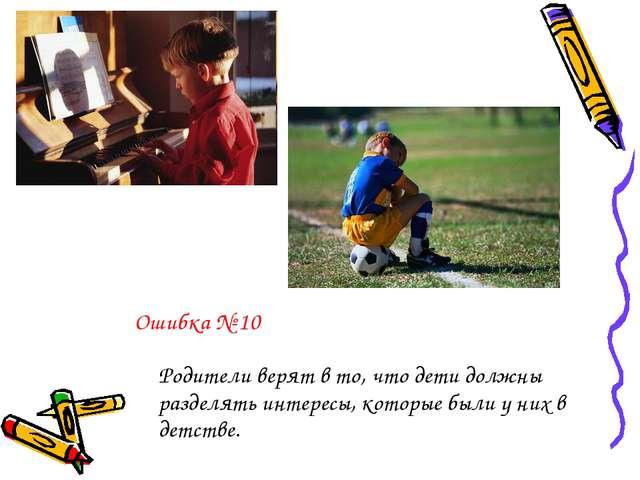 Ошибка № 10 Родители верят в то, что дети должны разделять интересы, которые...