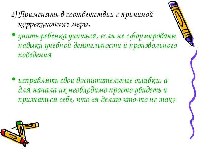 2) Применять в соответствии с причиной коррекционные меры. учить ребенка учит...