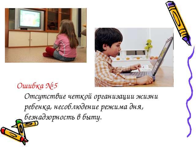Ошибка № 5 Отсутствие четкой организации жизни ребенка, несоблюдение режима д...