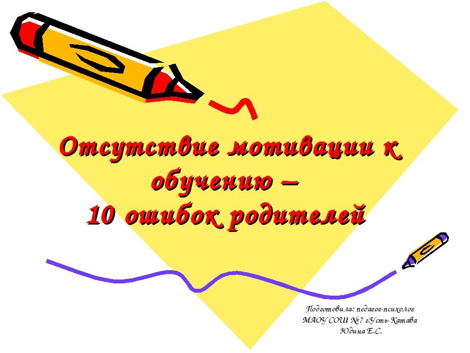 Отсутствие мотивации к обучению – 10 ошибок родителей Подготовила: педагог-пс...