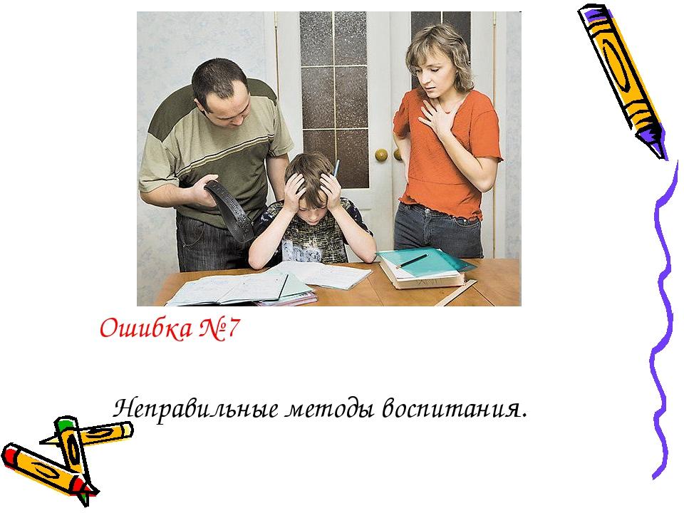 Ошибка № 7 Неправильные методы воспитания.
