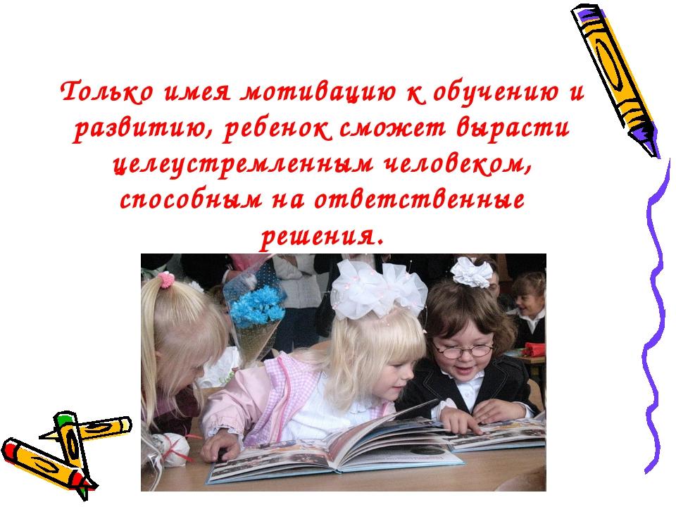 Только имея мотивацию к обучению и развитию, ребенок сможет вырасти целеустре...
