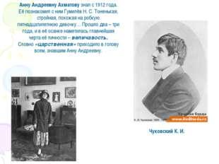 Чуковский К. И. Анну Андреевну Ахматову знал с 1912 года. Её познакомил с ним