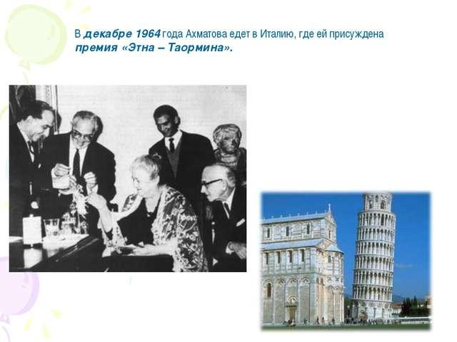 В декабре 1964 года Ахматова едет в Италию, где ей присуждена премия «Этна –...