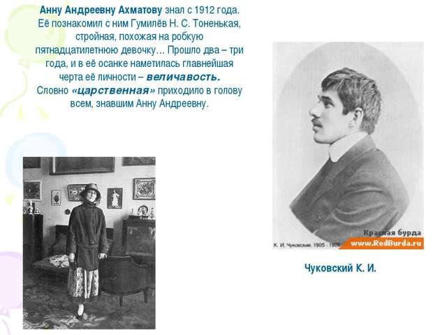 Чуковский К. И. Анну Андреевну Ахматову знал с 1912 года. Её познакомил с ним...