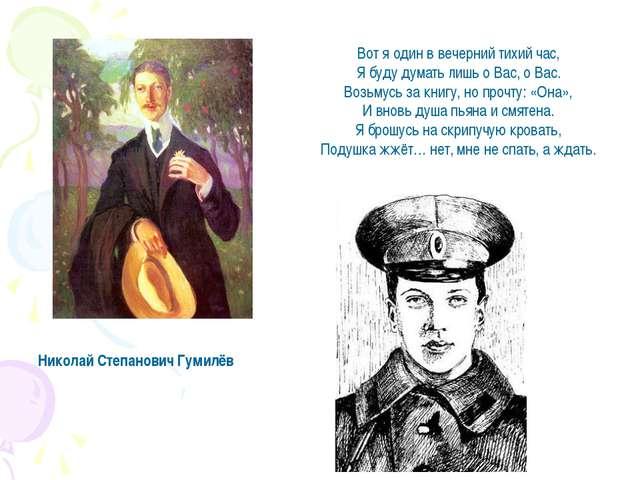 Николай Степанович Гумилёв Вот я один в вечерний тихий час, Я буду думать лиш...