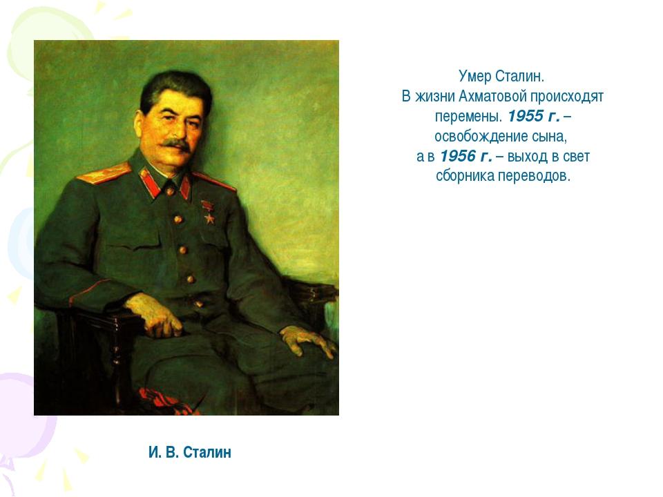 И. В. Сталин Умер Сталин. В жизни Ахматовой происходят перемены. 1955 г. – ос...