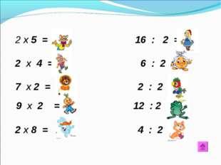 х 5 = 10 16 : 2 = 8 2 х 4 = 8 6 : 2 = 3 7 х 2 = 14 2 : 2 = 1 9 х 2 = 18 12 :