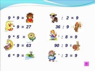 9 * 9 = 81 18 : 2 = 9 3 * 9 = 27 36 : 9 = 4 9 * 5 = 40 72 : 8 = 9 7 * 9 = 63