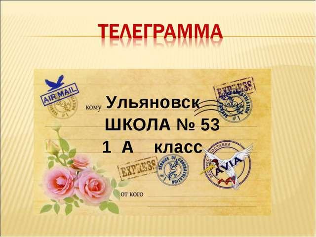Ульяновск ШКОЛА № 53 1 А класс