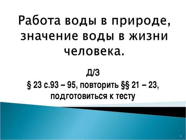 Д/З § 23 с.93 – 95, повторить §§ 21 – 23, подготовиться к тесту *
