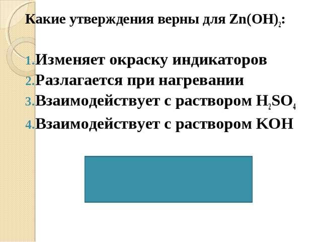 Какие утверждения верны для Zn(OH)2: Изменяет окраску индикаторов Разлагается...
