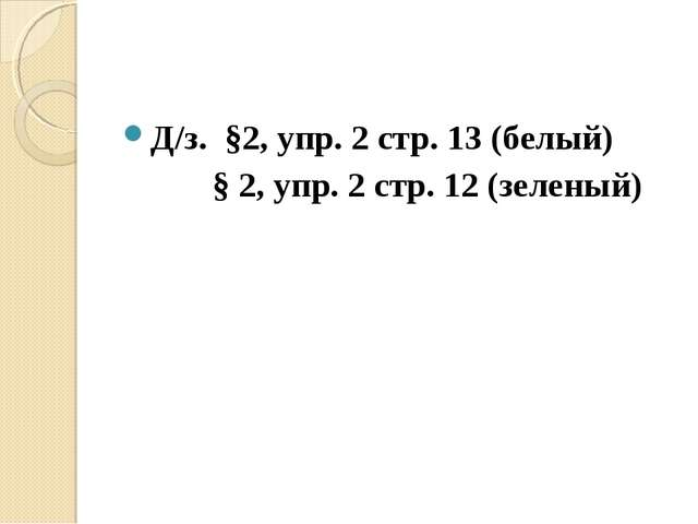 Д/з. §2, упр. 2 стр. 13 (белый)  § 2, упр. 2 стр. 12 (зеленый)