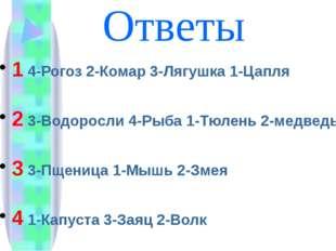 Ответы 1 4-Рогоз 2-Комар 3-Лягушка 1-Цапля 2 3-Водоросли 4-Рыба 1-Тюлень 2-ме