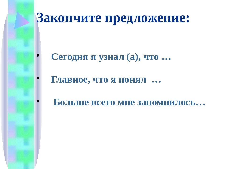 Закончите предложение: Сегодня я узнал (а), что … Главное, что я понял … Боль...
