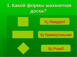 А) Квадрат Б) Прямоугольник В) Ромб 1. Какой формы шахматная доска?