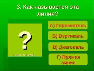 Б) Вертикаль А) Горизонталь Г) Прямая линия ? Нажми, чтоб увидеть 3. Как назы