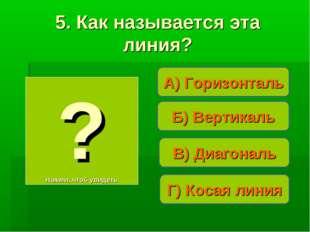 А) Горизонталь ? Нажми, чтоб увидеть 5. Как называется эта линия? В) Диагонал