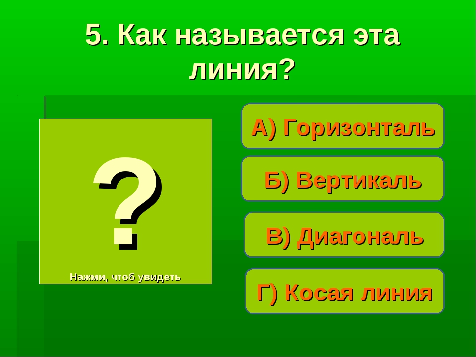 А) Горизонталь ? Нажми, чтоб увидеть 5. Как называется эта линия? В) Диагонал...