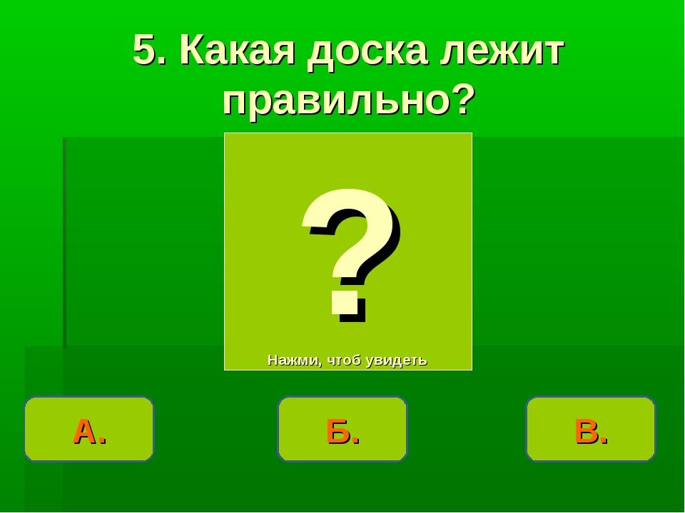 А. ? Нажми, чтоб увидеть 5. Какая доска лежит правильно? В. Б.