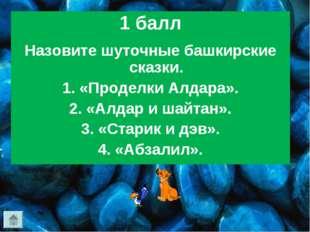 1 балл Назовите шуточные башкирские сказки. 1. «Проделки Алдара». 2. «Алдар