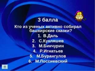 3 балла Кто из ученых активно собирал башкирские сказки? В.Даль С.Кукляшев М