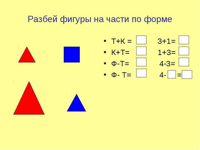 Разбей фигуры на части по форме Т+К = 3+1= К+Т= 1+3= Ф-Т= 4-3= Ф- Т= 4- =