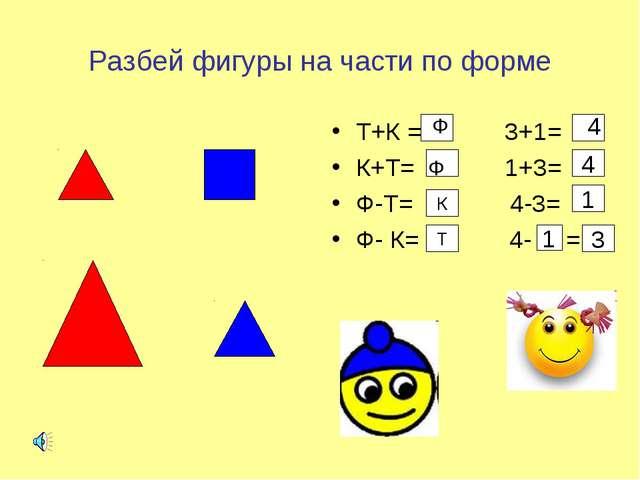 Разбей фигуры на части по форме Т+К = 3+1= К+Т= 1+3= Ф-Т= 4-3= Ф- К= 4- = К Т...