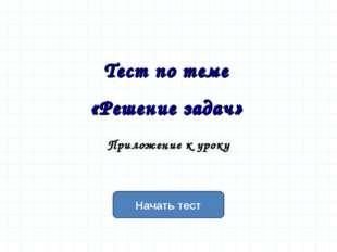 Начать тест Тест по теме «Решение задач» Приложение к уроку
